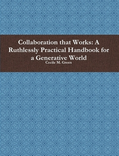 Collaboration that Works: A Ruthlessly Practical Handbook for a Generative World